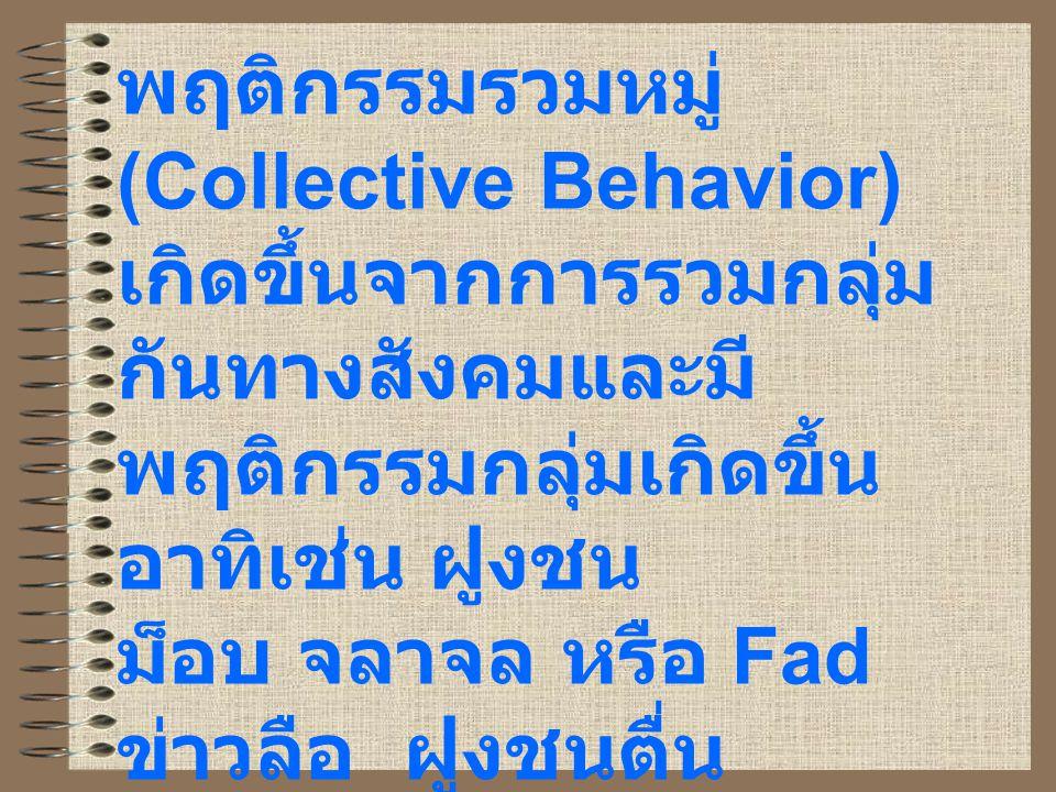 พฤติกรรมรวมหมู่ (Collective Behavior) เกิดขึ้นจากการรวมกลุ่มกันทางสังคมและมีพฤติกรรมกลุ่มเกิดขึ้น อาทิเช่น ฝูงชน ม็อบ จลาจล หรือ Fad ข่าวลือ ฝูงชนตื่นตระหนก สาธารณะชน และการเกิดขึ้นของขบวนการสังคม