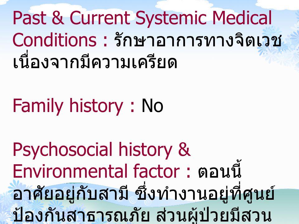 Past & Current Systemic Medical Conditions : รักษาอาการทางจิตเวช เนื่องจากมีความเครียด