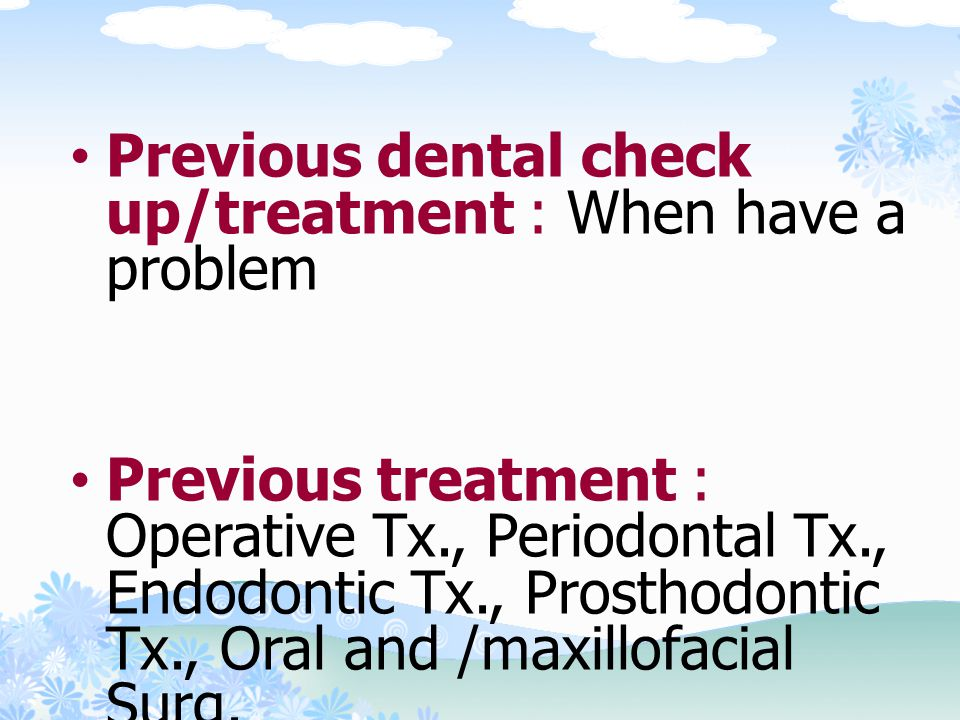 Previous dental check up/treatment : When have a problem
