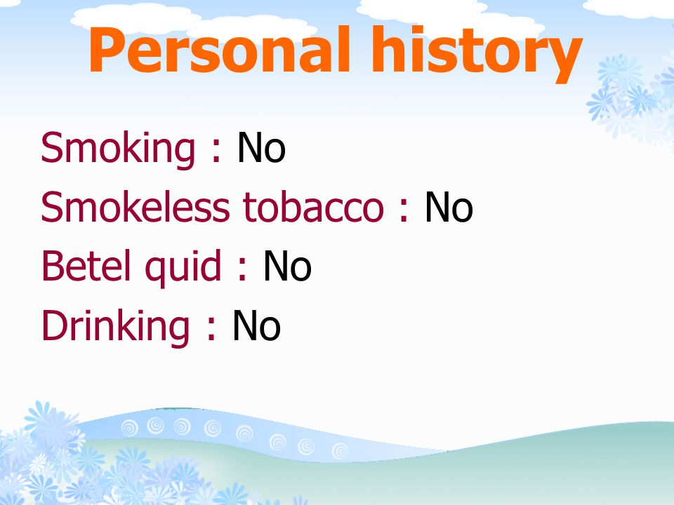 Personal history Smoking : No Smokeless tobacco : No Betel quid : No