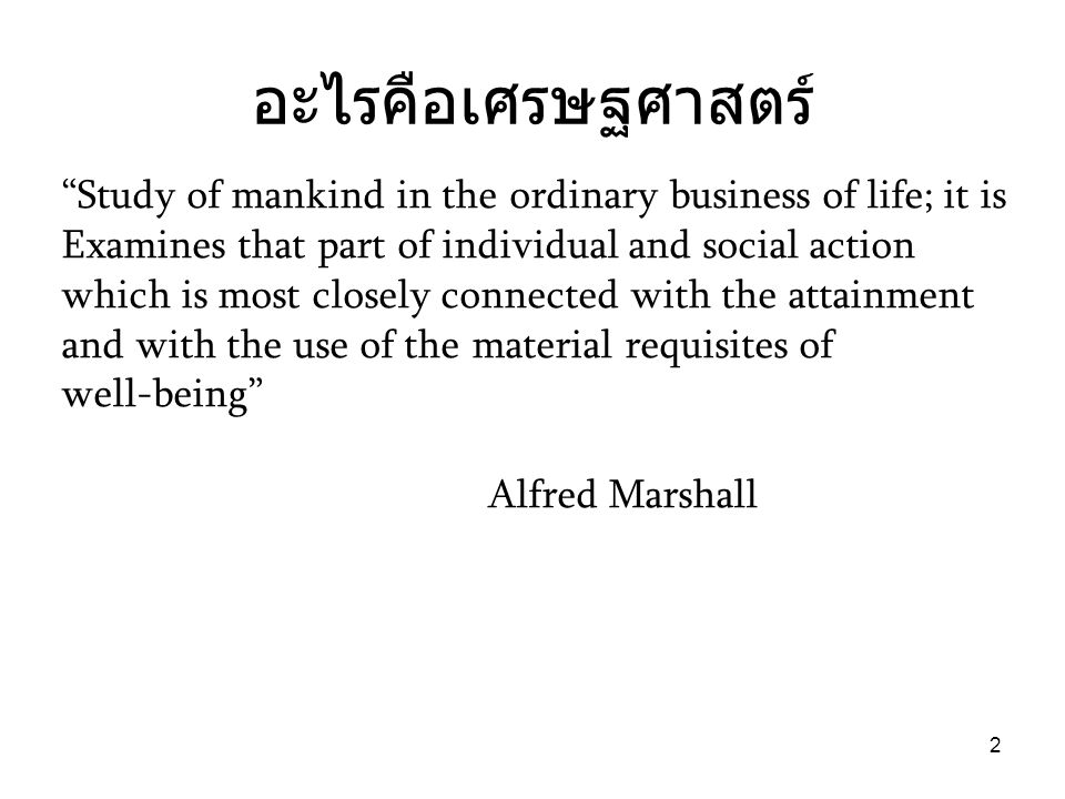 อะไรคือเศรษฐศาสตร์ Study of mankind in the ordinary business of life; it is. Examines that part of individual and social action.