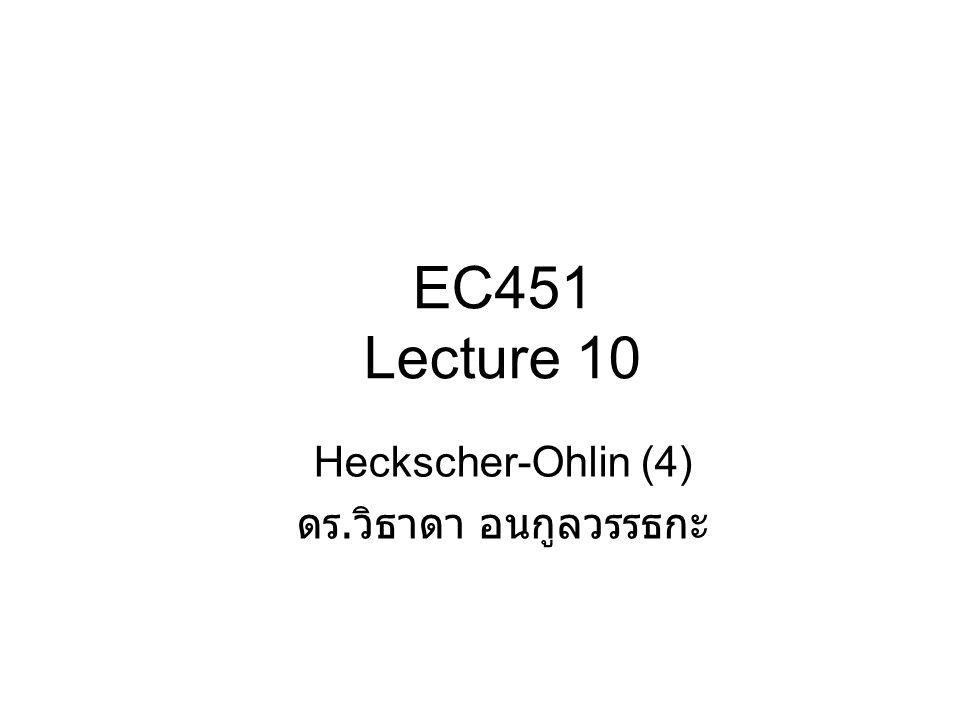 EC451 Lecture 10 Heckscher-Ohlin (4) ดร.วิธาดา อนกูลวรรธกะ