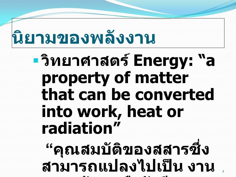 นิยามของพลังงาน วิทยาศาสตร์ Energy: a property of matter that can be converted into work, heat or radiation