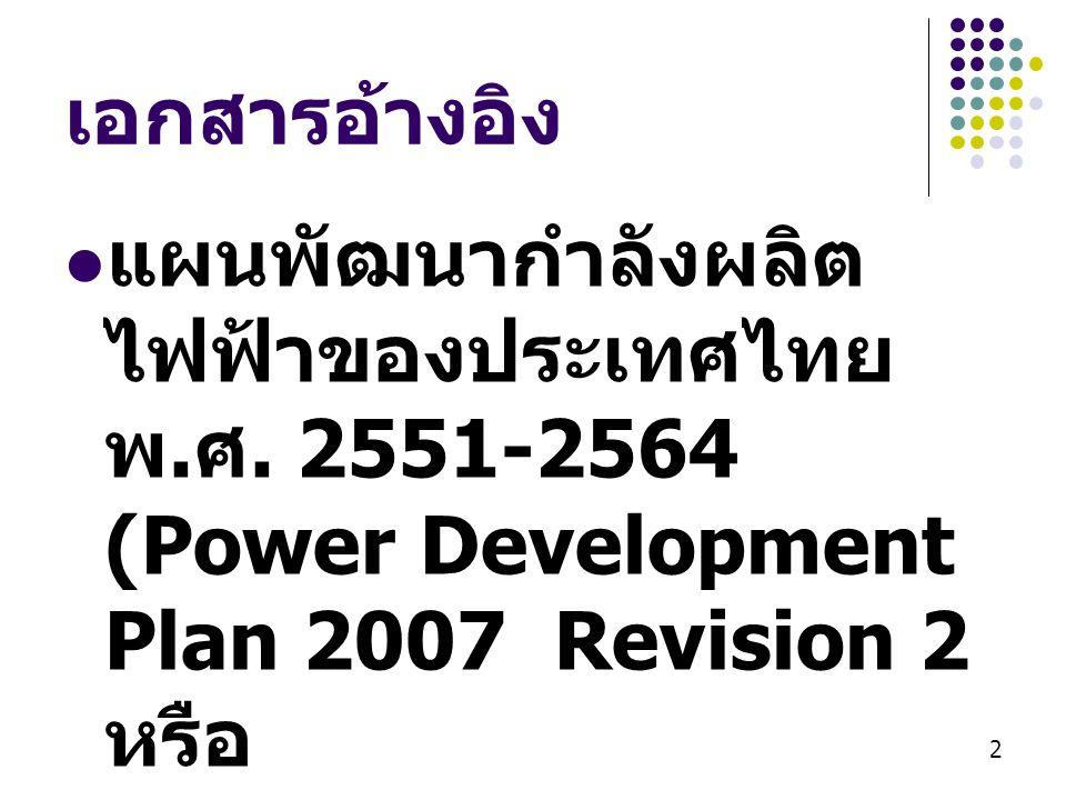 เอกสารอ้างอิง แผนพัฒนากำลังผลิตไฟฟ้าของประเทศไทย พ.ศ. 2551-2564 (Power Development Plan 2007 Revision 2 หรือ.