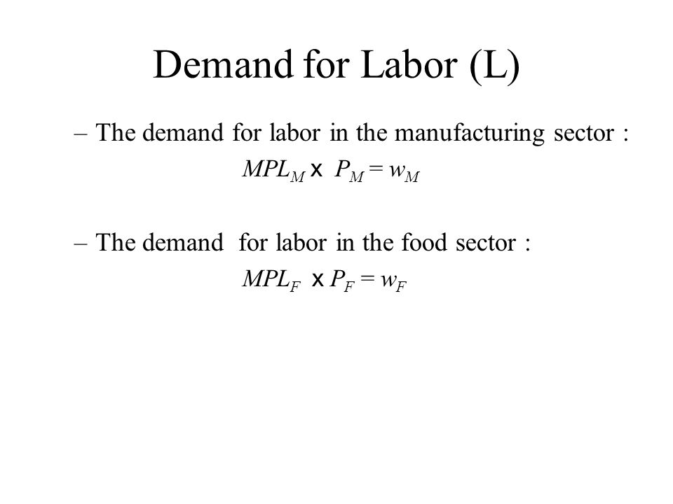 Demand for Labor (L) The demand for labor in the manufacturing sector : MPLM x PM = wM. The demand for labor in the food sector :