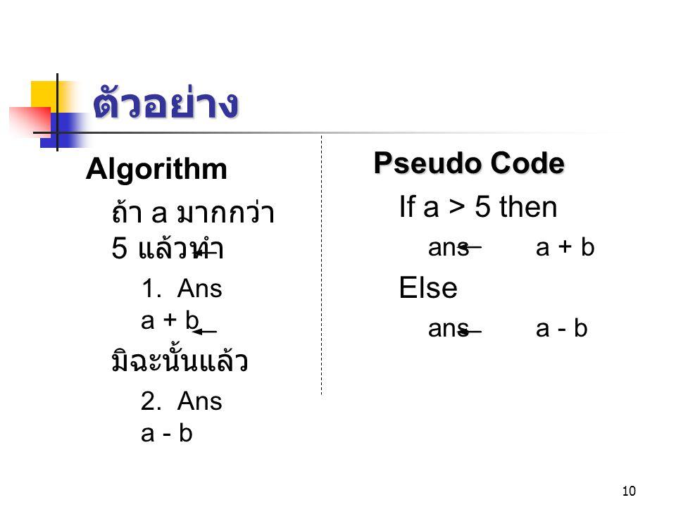 ตัวอย่าง Pseudo Code Algorithm If a > 5 then ถ้า a มากกว่า 5 แล้วทำ