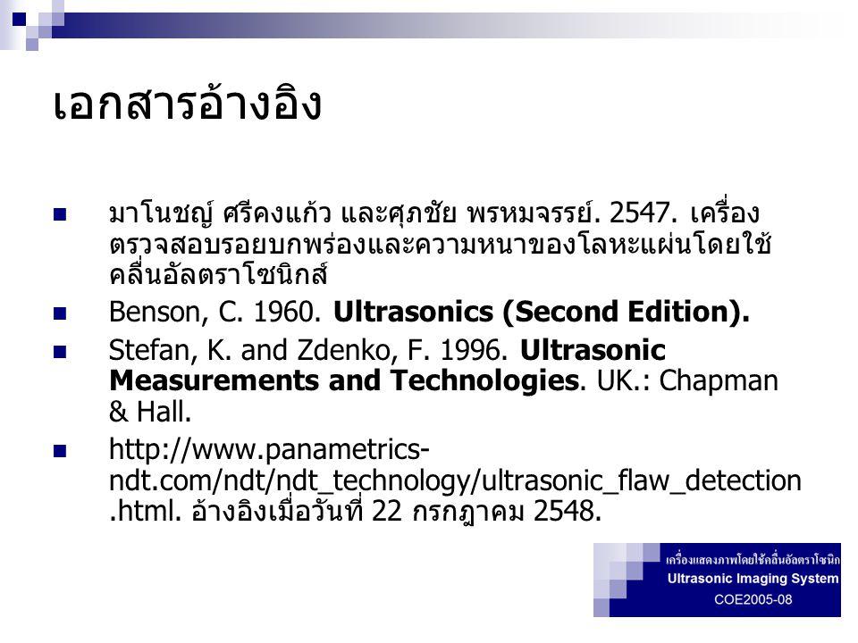 เอกสารอ้างอิง มาโนชญ์ ศรีคงแก้ว และศุภชัย พรหมจรรย์. 2547. เครื่องตรวจสอบรอยบกพร่องและความหนาของโลหะแผ่นโดยใช้คลื่นอัลตราโซนิกส์