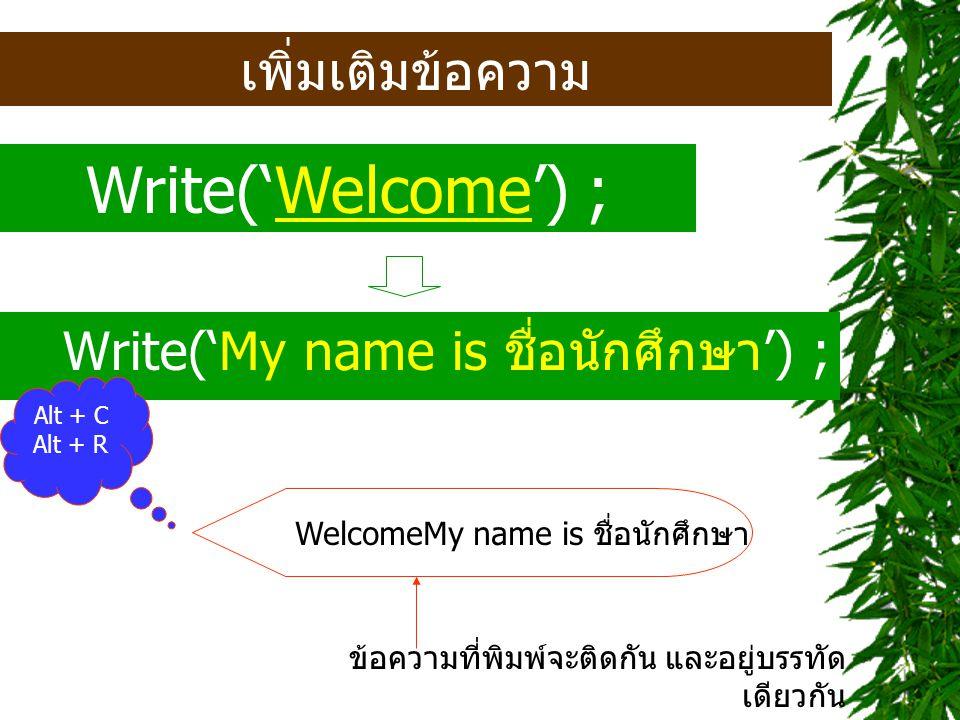Write('Welcome') ; เพิ่มเติมข้อความ Write('My name is ชื่อนักศึกษา') ;