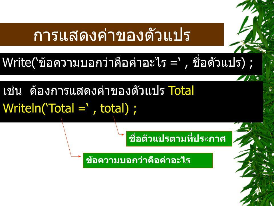 การแสดงค่าของตัวแปร Write('ข้อความบอกว่าคือค่าอะไร =' , ชื่อตัวแปร) ;