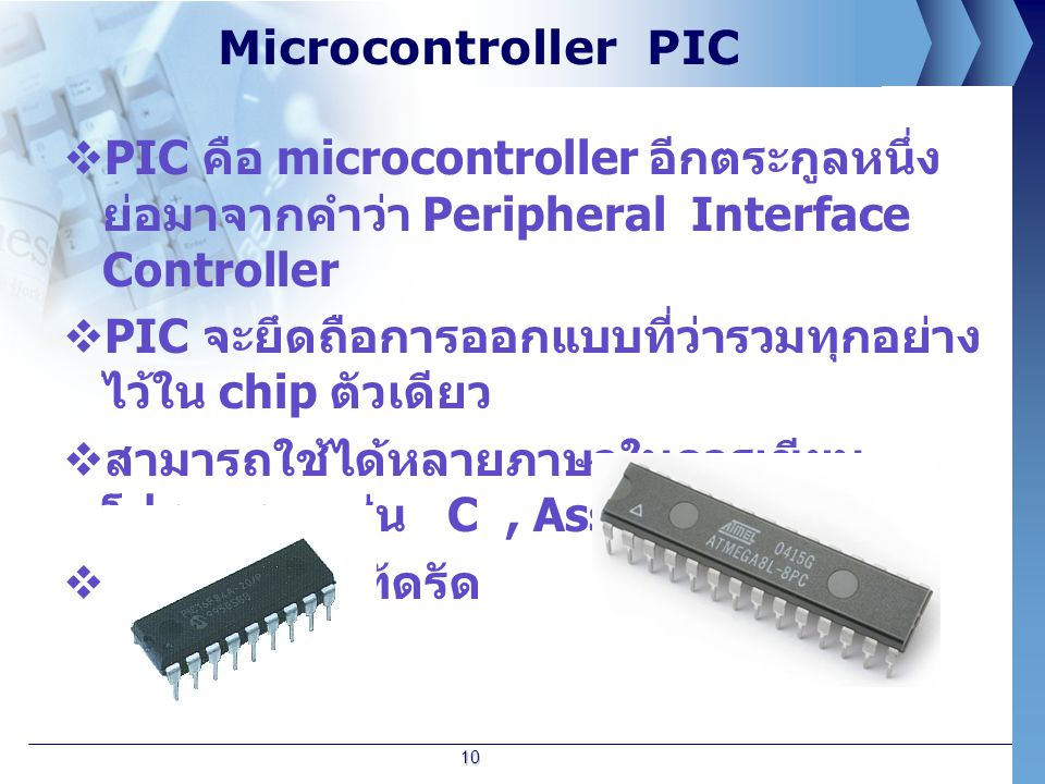 Microcontroller PIC PIC คือ microcontroller อีกตระกูลหนึ่ง ย่อมาจากคำว่า Peripheral Interface Controller.