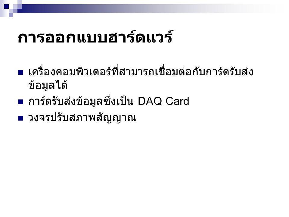 การออกแบบฮาร์ดแวร์ เครื่องคอมพิวเตอร์ที่สามารถเชื่อมต่อกับการ์ดรับส่งข้อมูลได้ การ์ดรับส่งข้อมูลซึ่งเป็น DAQ Card.
