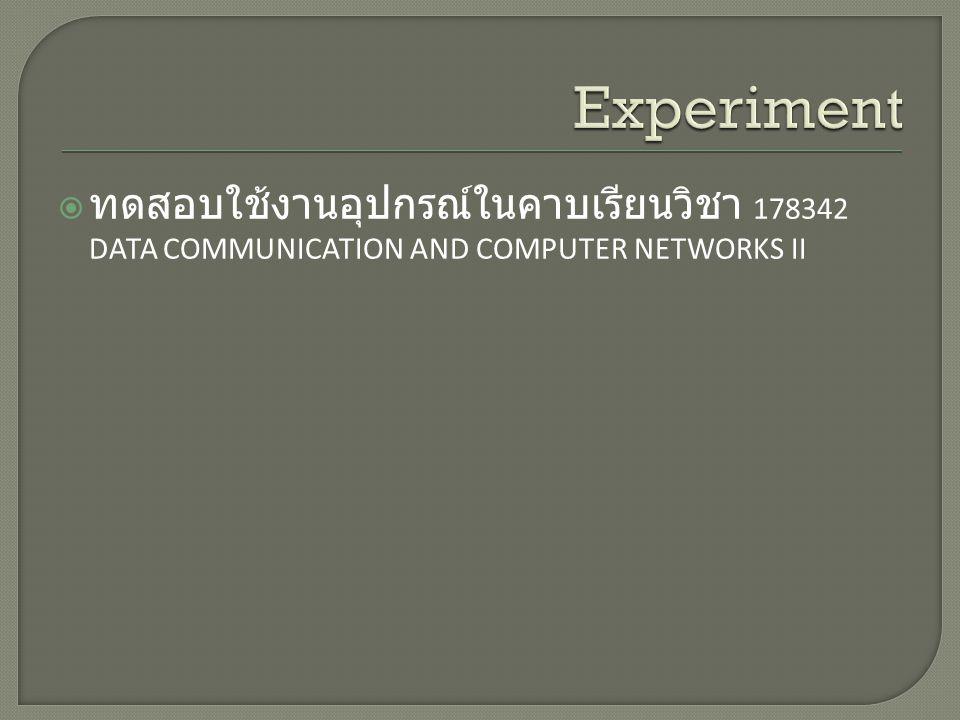 Experiment ทดสอบใช้งานอุปกรณ์ในคาบเรียนวิชา 178342 DATA COMMUNICATION AND COMPUTER NETWORKS II