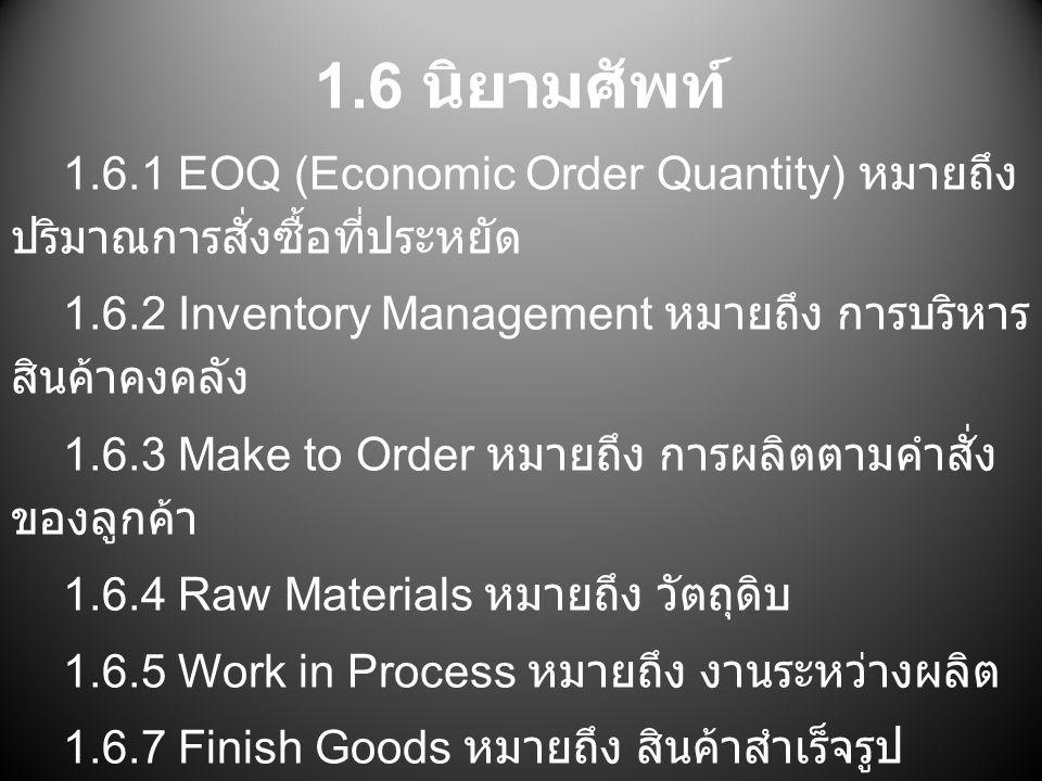 1.6 นิยามศัพท์ 1.6.1 EOQ (Economic Order Quantity) หมายถึง ปริมาณการสั่งซื้อที่ประหยัด. 1.6.2 Inventory Management หมายถึง การบริหารสินค้าคงคลัง.