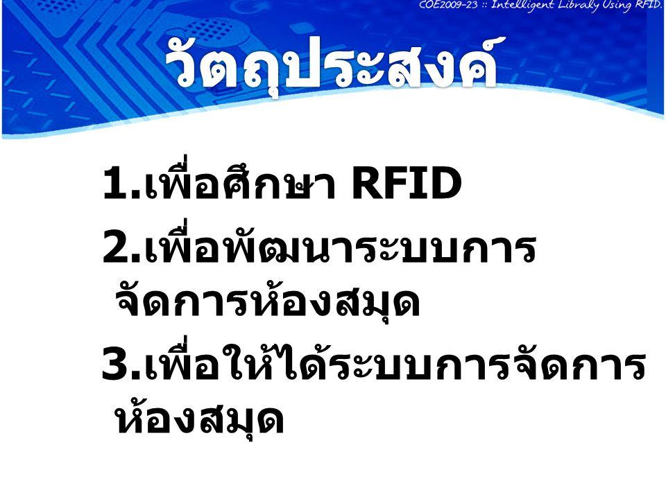วัตถุประสงค์ 1.เพื่อศึกษา RFID 2.เพื่อพัฒนาระบบการจัดการห้องสมุด