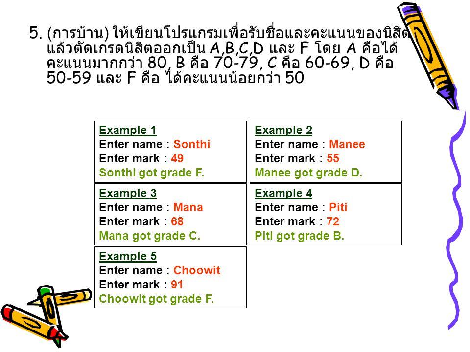 5. (การบ้าน) ให้เขียนโปรแกรมเพื่อรับชื่อและคะแนนของนิสิตแล้วตัดเกรดนิสิตออกเป็น A,B,C,D และ F โดย A คือได้คะแนนมากกว่า 80, B คือ 70-79, C คือ 60-69, D คือ 50-59 และ F คือ ได้คะแนนน้อยกว่า 50