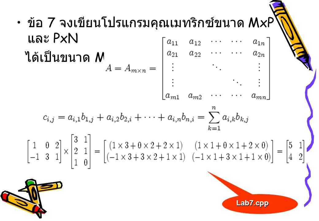 ข้อ 7 จงเขียนโปรแกรมคุณเมทริกซ์ขนาด MxP และ PxN ได้เป็นขนาด MxN