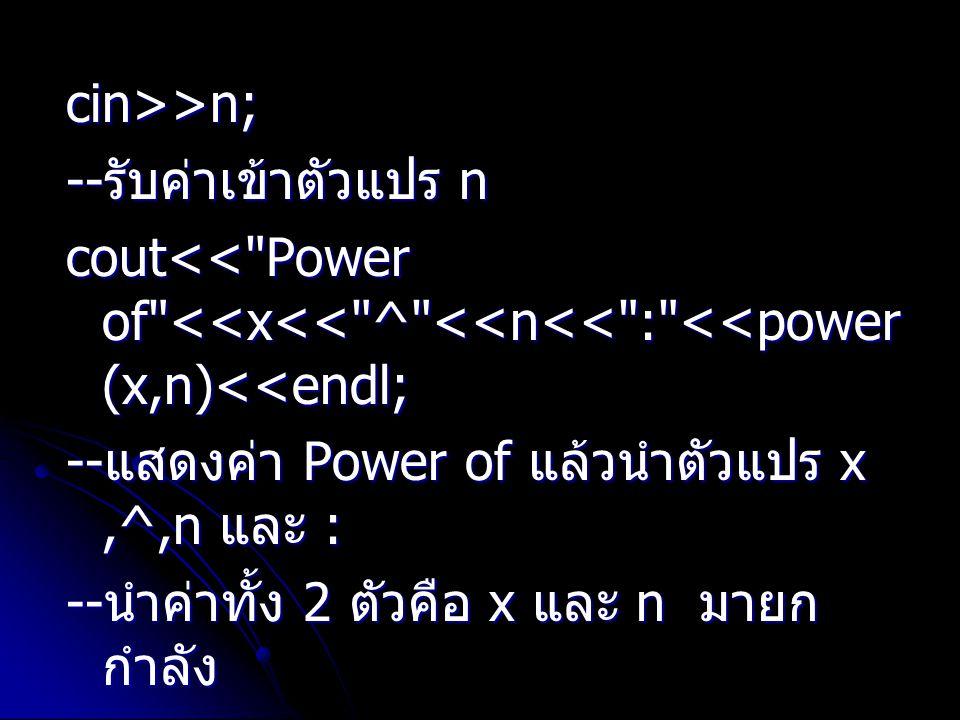 cin>>n; --รับค่าเข้าตัวแปร n. cout<< Power of <<x<< ^ <<n<< : <<power(x,n)<<endl; --แสดงค่า Power of แล้วนำตัวแปร x ,^,n และ :