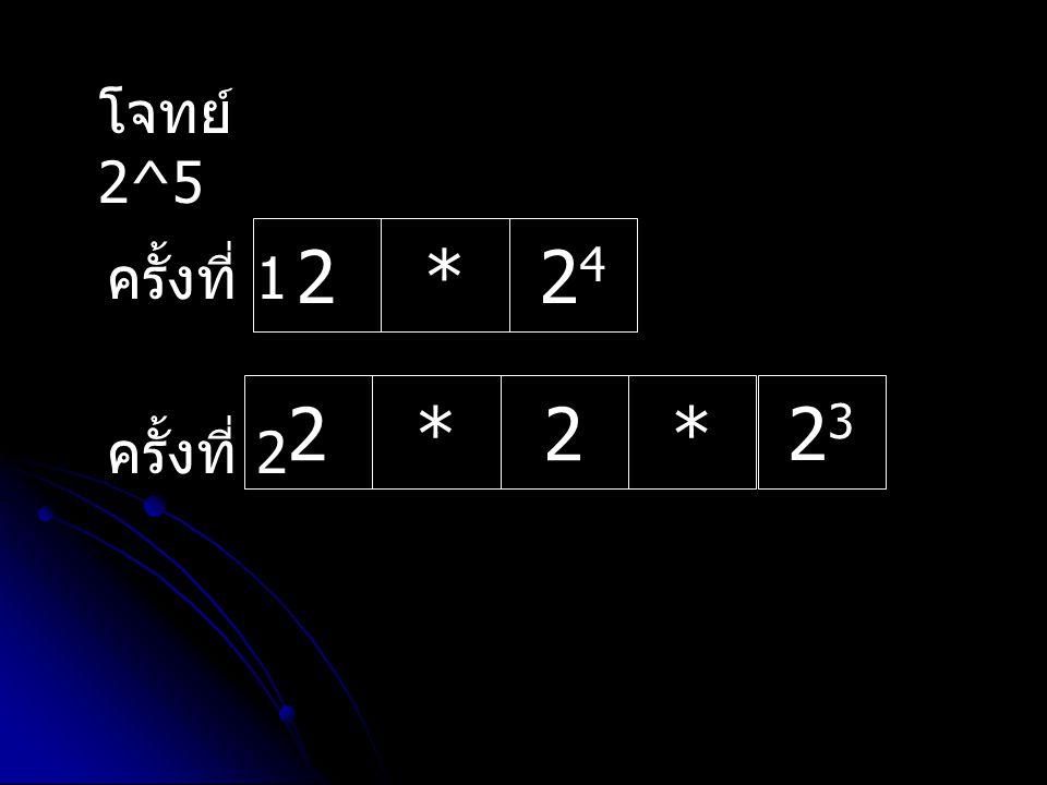 โจทย์ 2^5 2 * 24 ครั้งที่ 1 2 * 23 ครั้งที่ 2