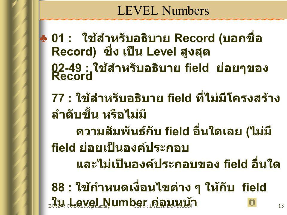 LEVEL Numbers 01 : ใช้สำหรับอธิบาย Record (บอกชื่อ Record) ซึ่ง เป็น Level สูงสุด. 02-49 : ใช้สำหรับอธิบาย field ย่อยๆของ Record.