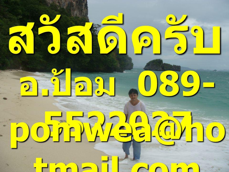 สวัสดีครับ อ.ป้อม 089-5522027 pomwea@hotmail.com