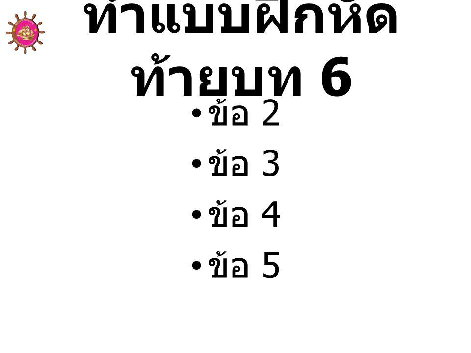 ทำแบบฝึกหัดท้ายบท 6 ข้อ 2 ข้อ 3 ข้อ 4 ข้อ 5