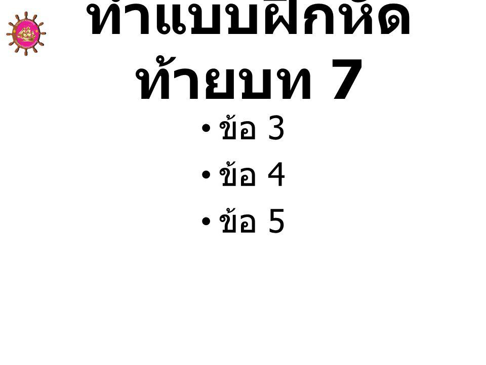 ทำแบบฝึกหัดท้ายบท 7 ข้อ 3 ข้อ 4 ข้อ 5