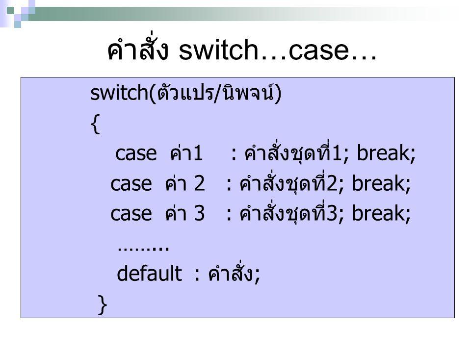 คำสั่ง switch…case… switch(ตัวแปร/นิพจน์) {