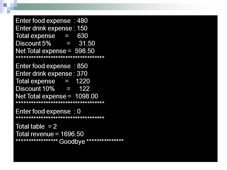 Enter food expense : 480 Enter drink expense : 150. Total expense = 630. Discount 5% = 31.50.