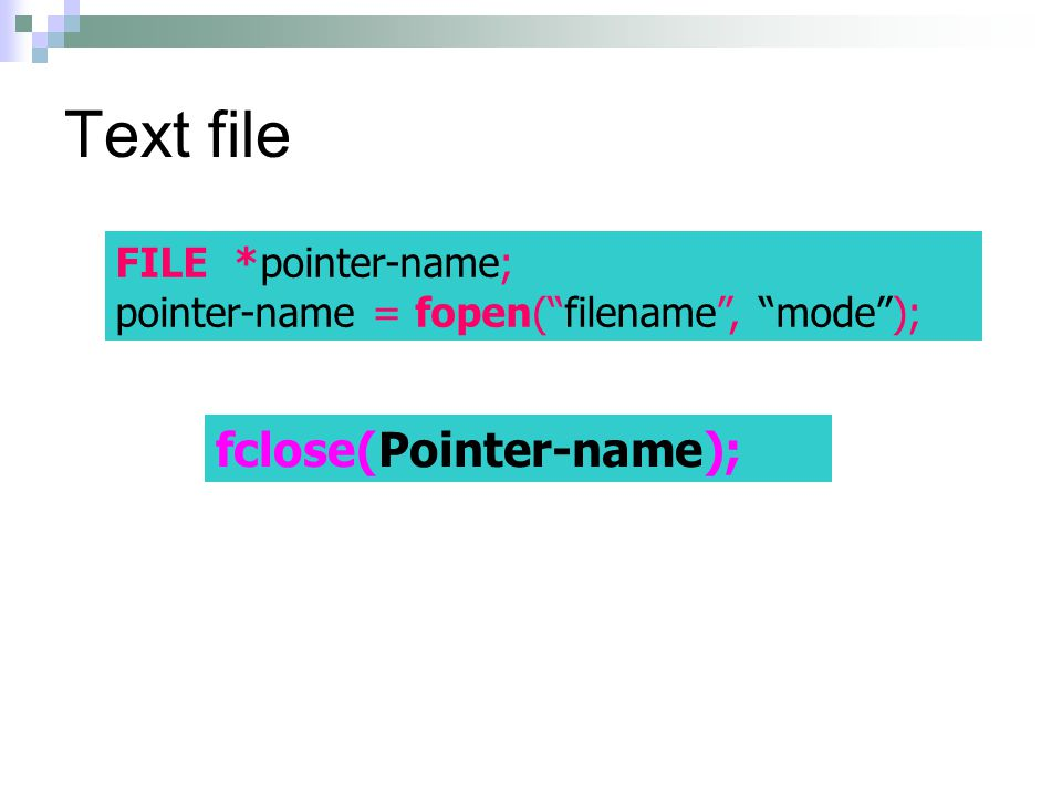 Text file fclose(Pointer-name); FILE *pointer-name;