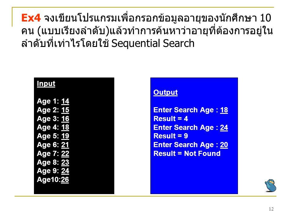 Ex4 จงเขียนโปรแกรมเพื่อกรอกข้อมูลอายุของนักศึกษา 10 คน (แบบเรียงลำดับ)แล้วทำการค้นหาว่าอายุที่ต้องการอยู่ในลำดับที่เท่าไรโดยใช้ Sequential Search