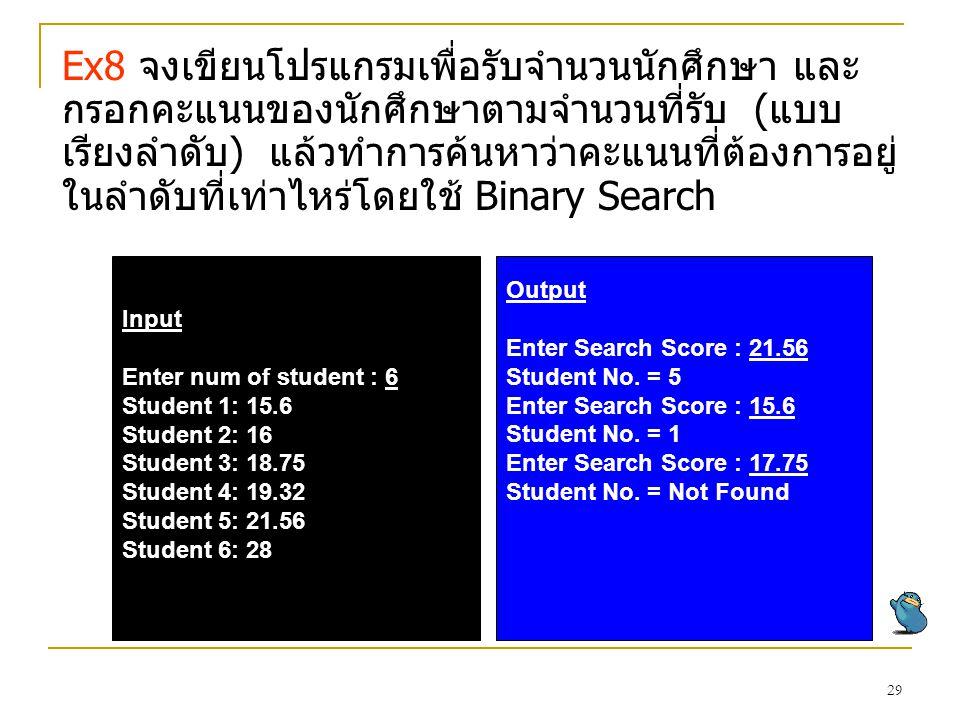 Ex8 จงเขียนโปรแกรมเพื่อรับจำนวนนักศึกษา และกรอกคะแนนของนักศึกษาตามจำนวนที่รับ (แบบเรียงลำดับ) แล้วทำการค้นหาว่าคะแนนที่ต้องการอยู่ในลำดับที่เท่าไหร่โดยใช้ Binary Search
