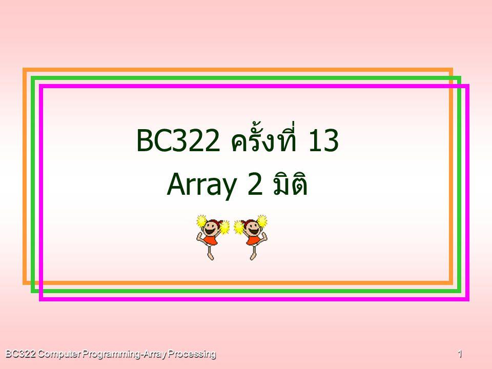 BC322 ครั้งที่ 13 Array 2 มิติ BC322 Computer Programming-Array Processing