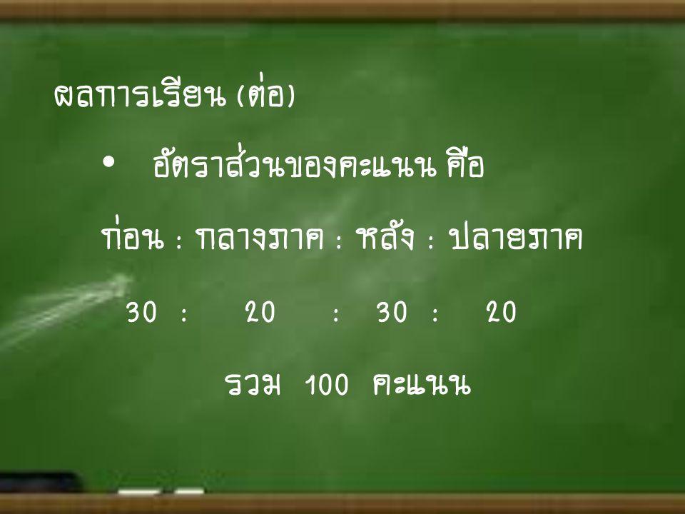 ผลการเรียน (ต่อ) อัตราส่วนของคะแนน คือ. ก่อน : กลางภาค : หลัง : ปลายภาค. 30 : 20 : 30 : 20.