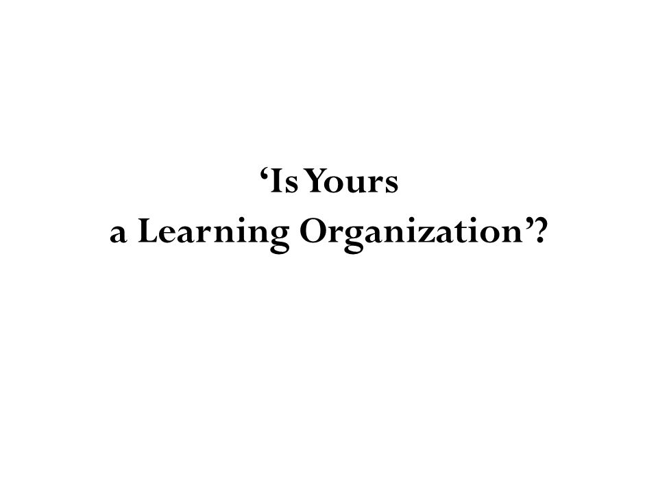 'Is Yours a Learning Organization'