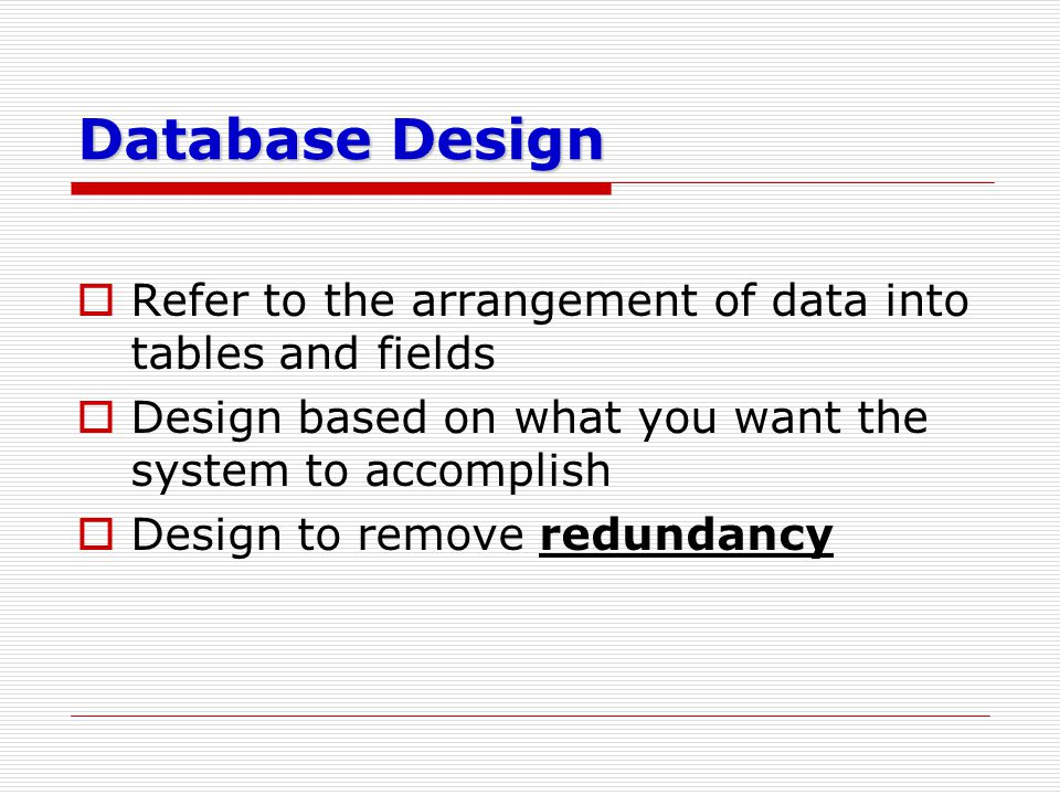 Database Design Refer to the arrangement of data into tables and fields. Design based on what you want the system to accomplish.