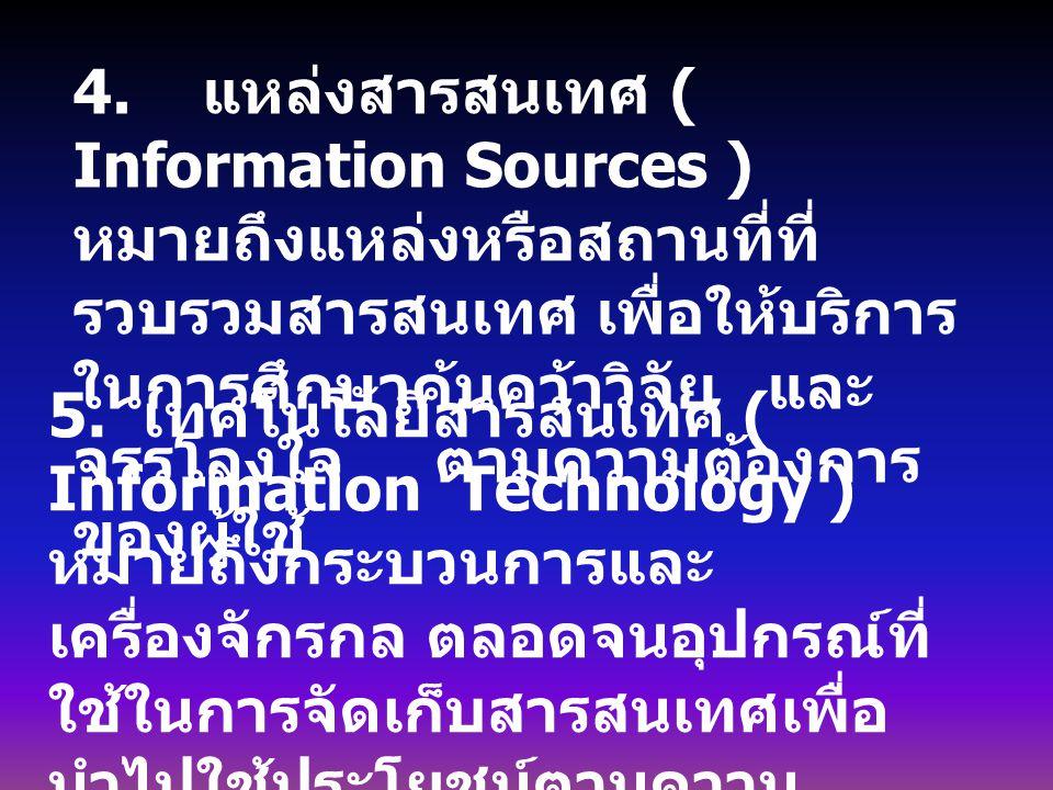 4. แหล่งสารสนเทศ ( Information Sources ) หมายถึงแหล่งหรือสถานที่ที่รวบรวมสารสนเทศ เพื่อให้บริการในการศึกษาค้นคว้าวิจัย และจรรโลงใจ ตามความต้องการของผู้ใช้