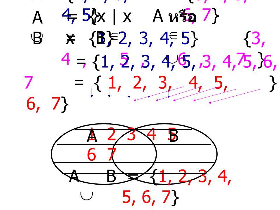 A = {1, 2, 3, 4, 5} B = {3, 4, 5, 6, 7} = {x | x A หรือ x B} A B