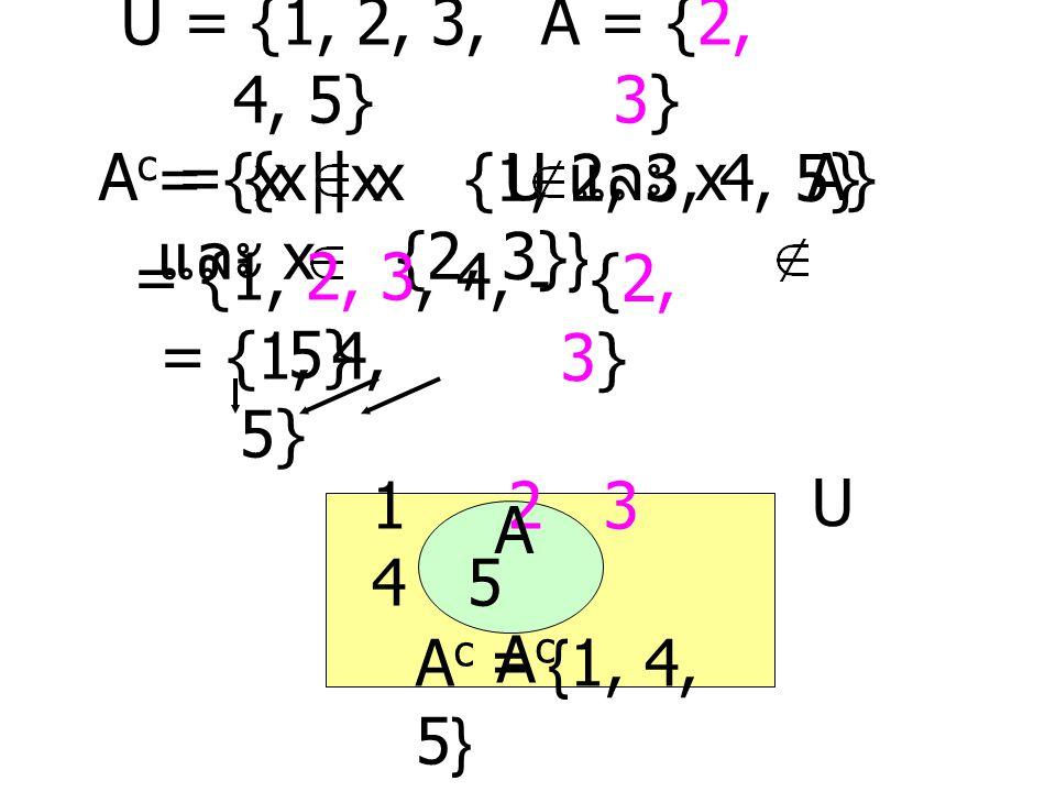 U = {1, 2, 3, 4, 5} A = {2, 3} Ac = {x | x U และ x A}