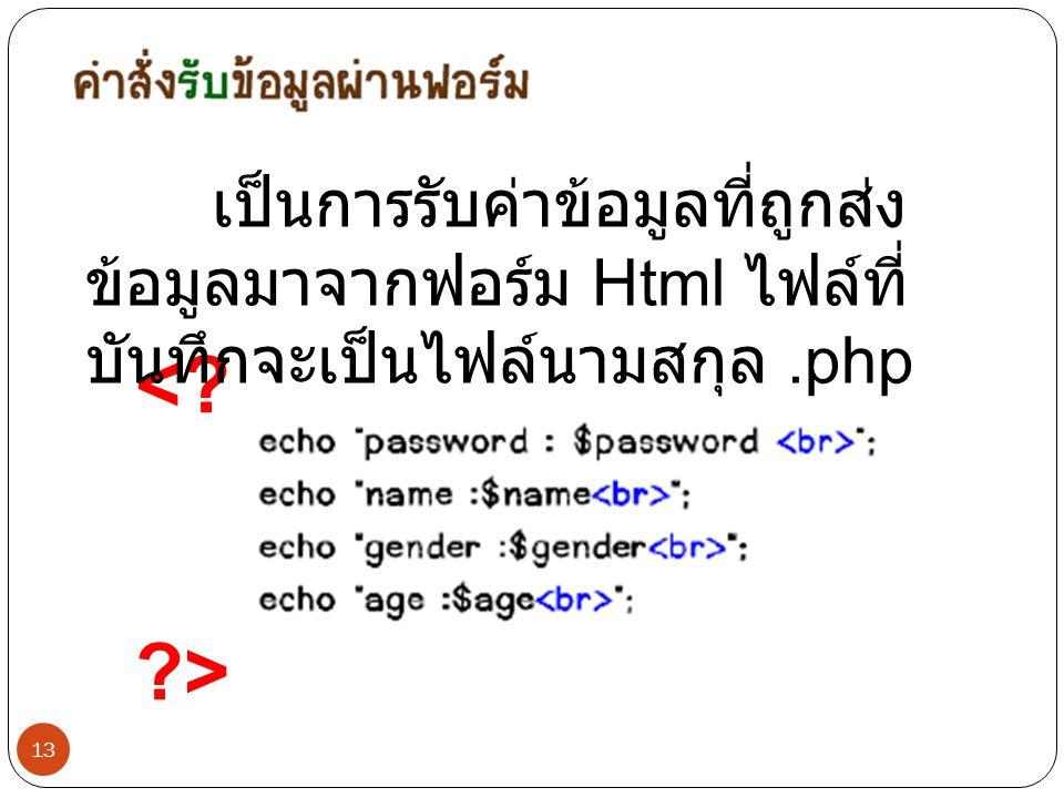 เป็นการรับค่าข้อมูลที่ถูกส่งข้อมูลมาจากฟอร์ม Html ไฟล์ที่บันทึกจะเป็นไฟล์นามสกุล .php