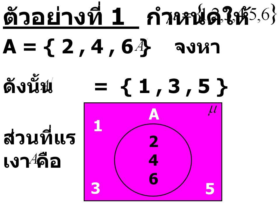 ตัวอย่างที่ 1 กำหนดให้ A = { 2 , 4 , 6 } จงหา ดังนั้น = { 1 , 3 , 5 }