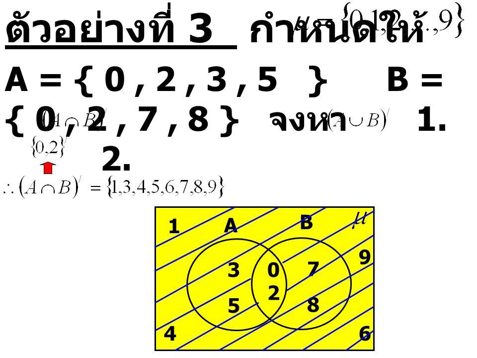ตัวอย่างที่ 3 กำหนดให้ A = { 0 , 2 , 3 , 5 } B = { 0 , 2 , 7 , 8 } จงหา 1. 2.