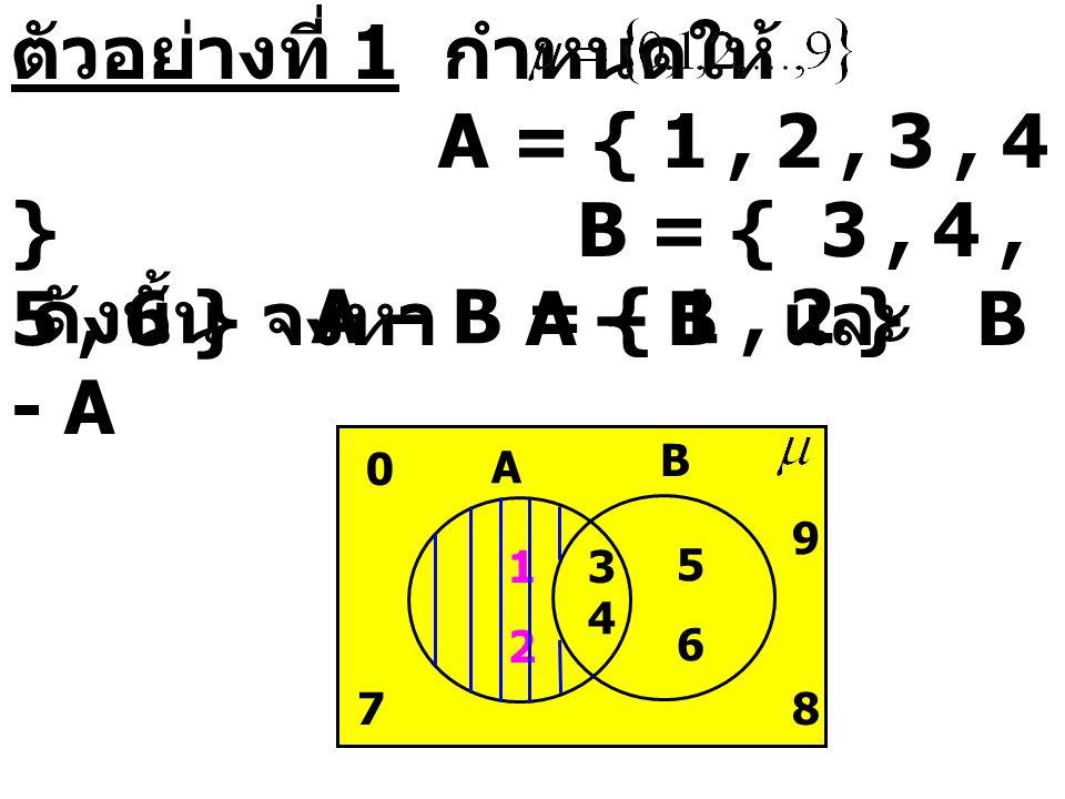 ตัวอย่างที่ 1 กำหนดให้ A = { 1 , 2 , 3 , 4 } B = { 3 , 4 , 5 , 6 } จงหา A – B และ B - A