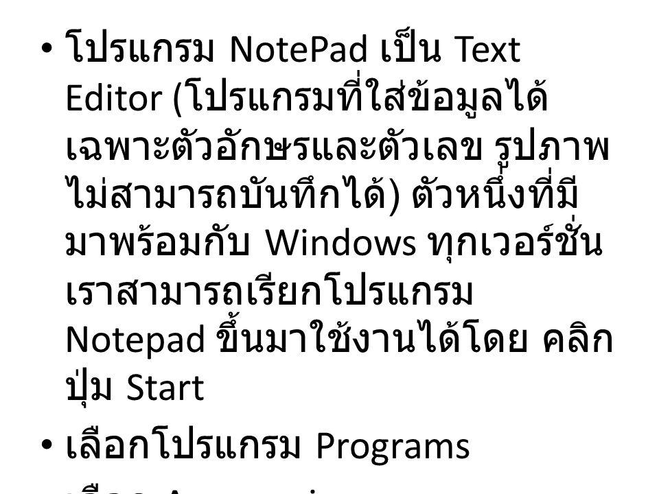 โปรแกรม NotePad เป็น Text Editor (โปรแกรมที่ใส่ข้อมูลได้เฉพาะตัวอักษรและตัวเลข รูปภาพไม่สามารถบันทึกได้) ตัวหนึ่งที่มีมาพร้อมกับ Windows ทุกเวอร์ชั่น เราสามารถเรียกโปรแกรม Notepad ขึ้นมาใช้งานได้โดย คลิกปุ่ม Start