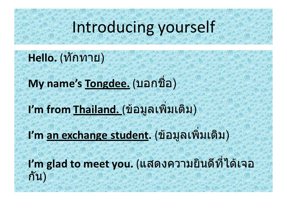 Introducing yourself Hello. (ทักทาย) My name's Tongdee. (บอกชื่อ) I'm from Thailand. (ข้อมูลเพิ่มเติม) I'm an exchange student. (ข้อมูลเพิ่มเติม)