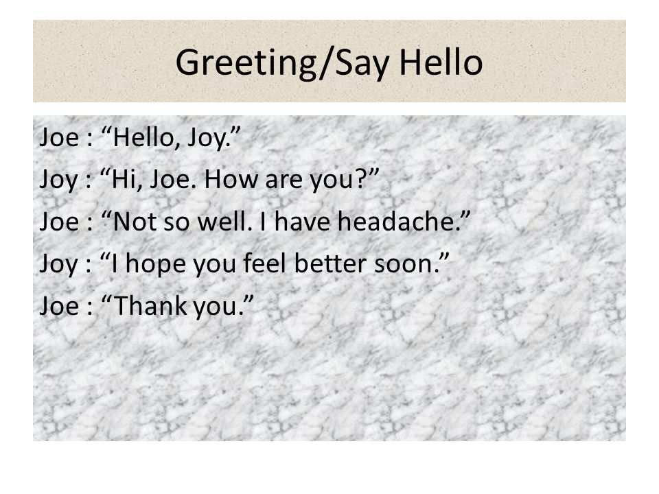 Greeting/Say Hello Joe : Hello, Joy. Joy : Hi, Joe. How are you