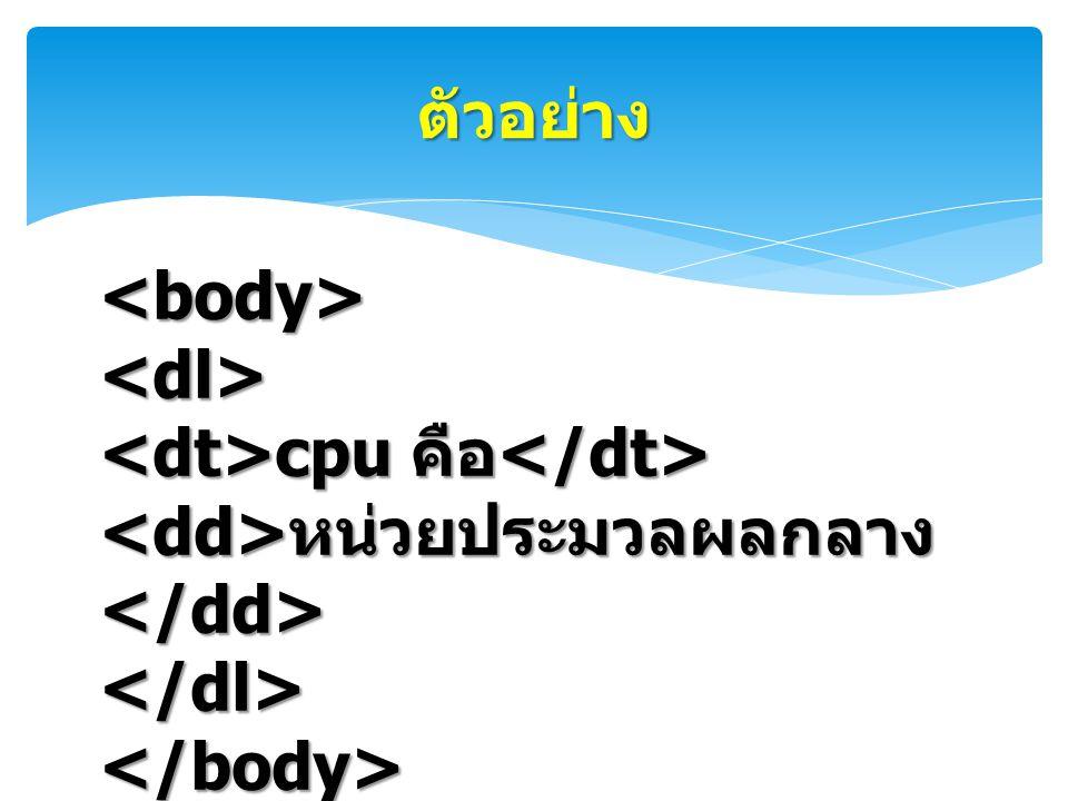 ตัวอย่าง <body> <dl> <dt>cpu คือ</dt> <dd>หน่วยประมวลผลกลาง</dd> </dl> </body>