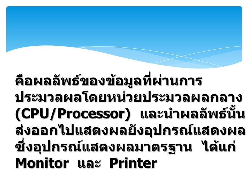 คือผลลัพธ์ของข้อมูลที่ผ่านการประมวลผลโดยหน่วยประมวลผลกลาง (CPU/Processor) และนำผลลัพธ์นั้นส่งออกไปแสดงผลยังอุปกรณ์แสดงผล ซึ่งอุปกรณ์แสดงผลมาตรฐาน ได้แก่ Monitor และ Printer