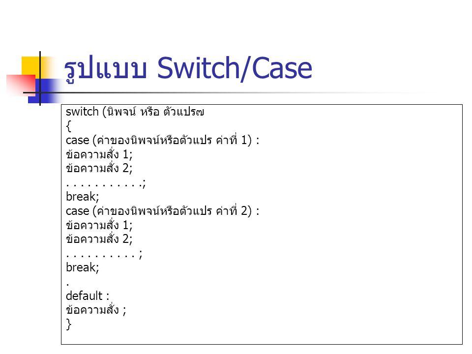 รูปแบบ Switch/Case switch (นิพจน หรือ ตัวแปร๗ {
