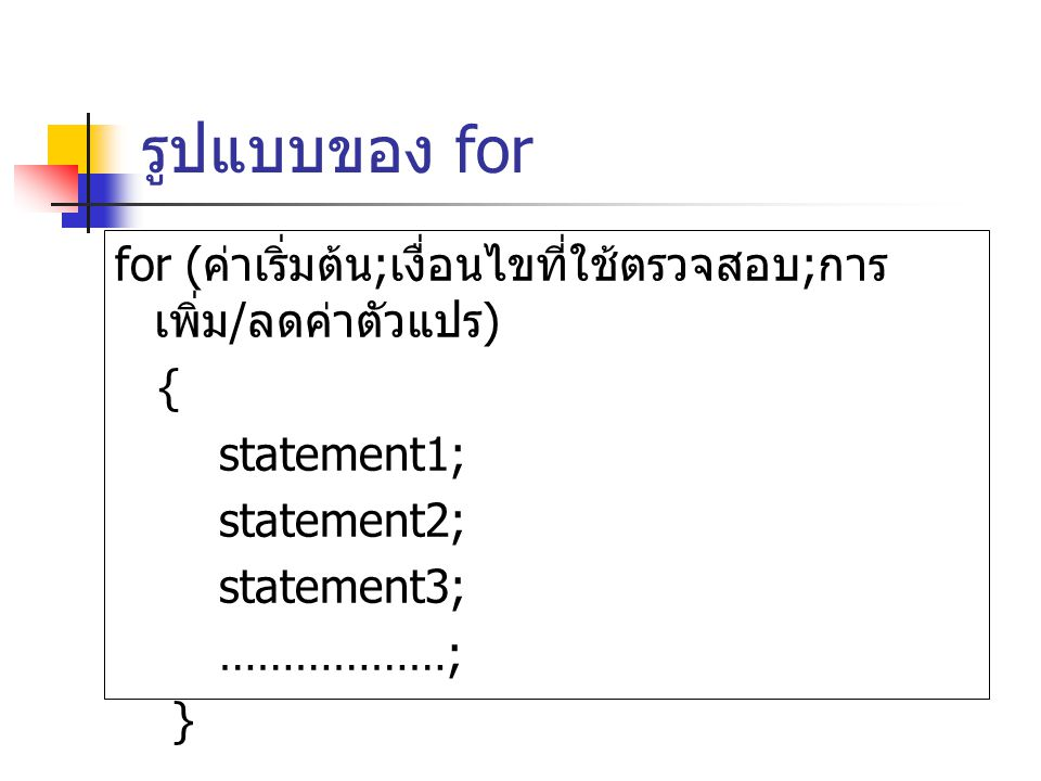 รูปแบบของ for for (ค่าเริ่มต้น;เงื่อนไขที่ใช้ตรวจสอบ;การเพิ่ม/ลดค่าตัวแปร) { statement1; statement2;