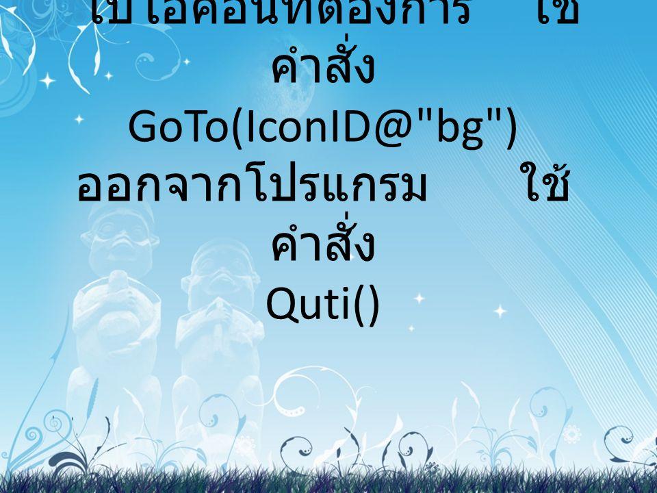 ไปไอคอนที่ต้องการ ใช้คำสั่ง GoTo(IconID@ bg ) ออกจากโปรแกรม ใช้คำสั่ง